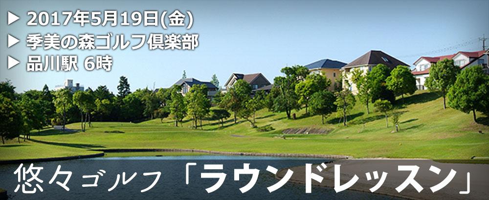 悠々ゴルフ「ラウンドレッスン」2017年5月19日(金)@季美の森ゴルフ倶楽部