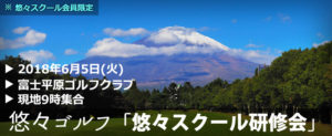 悠々ゴルフ「悠々スクール研修会」2018年6月5日(火)@富士平原ゴルフクラブ
