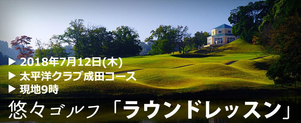 悠々ゴルフ「ラウンドレッスン」2018年7月12日(木)@太平洋クラブ成田コース